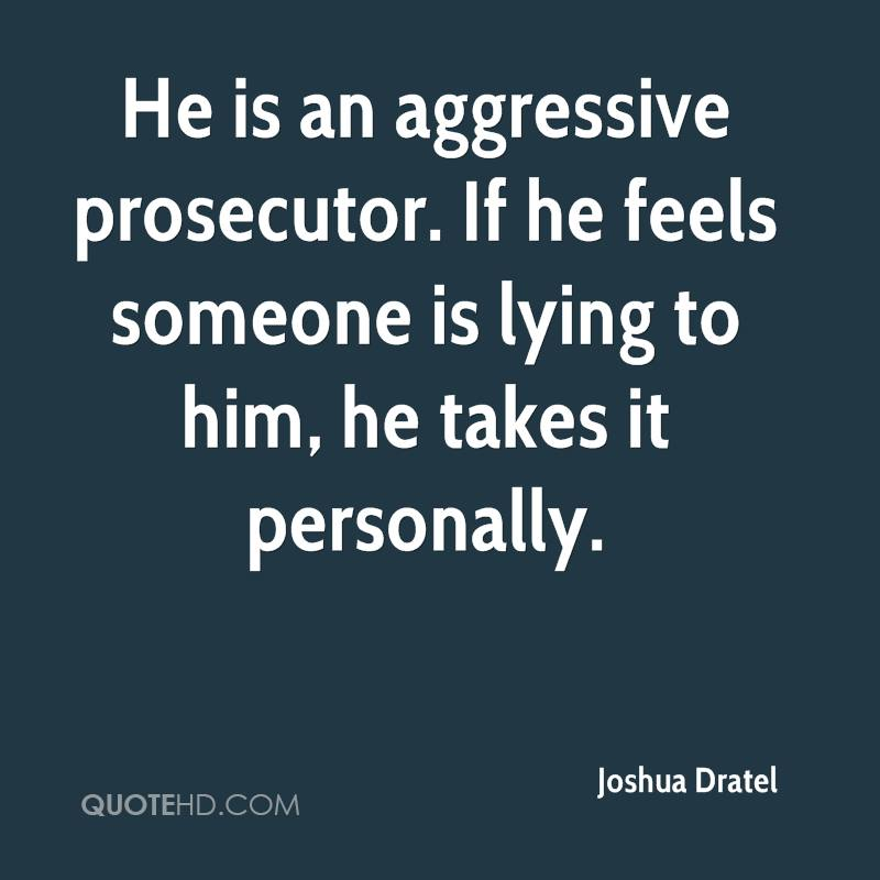 He is an aggressive prosecutor. If he feels someone is lying to him, he takes it personally.