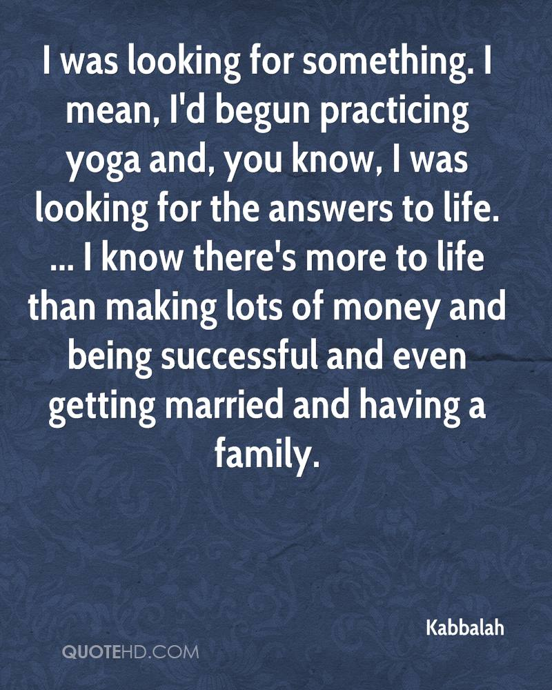 I was looking for something. I mean, I'd begun practicing yoga and, you know, I was looking for the answers to life. ... I know there's more to life than making lots of money and being successful and even getting married and having a family.