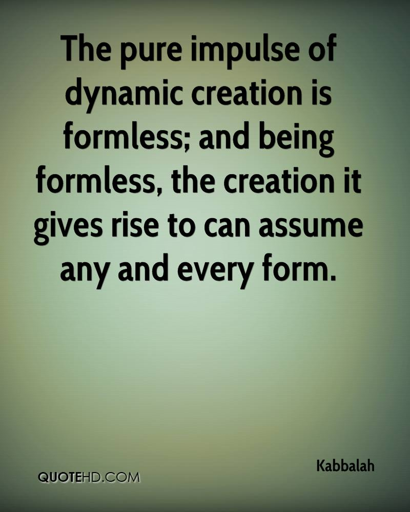 The pure impulse of dynamic creation is formless; and being formless, the creation it gives rise to can assume any and every form.