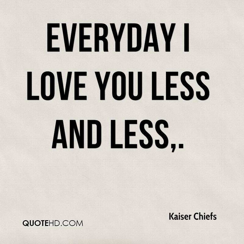 Everyday I Love You Less and Less.