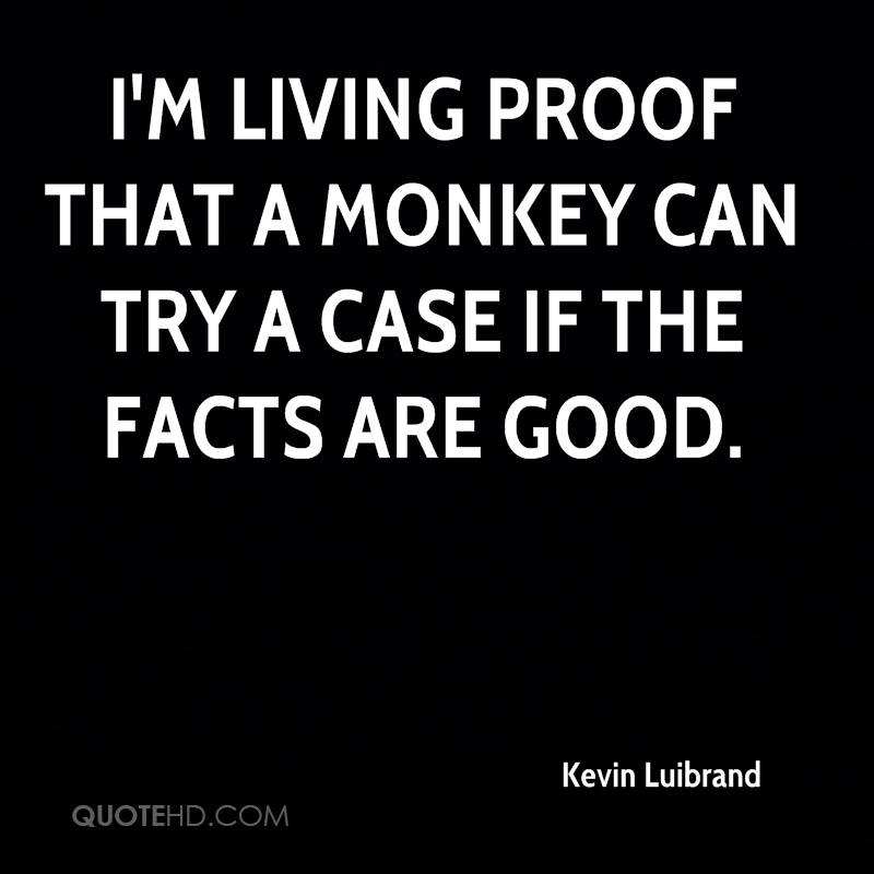 I'm living proof that a monkey can try a case if the facts are good.