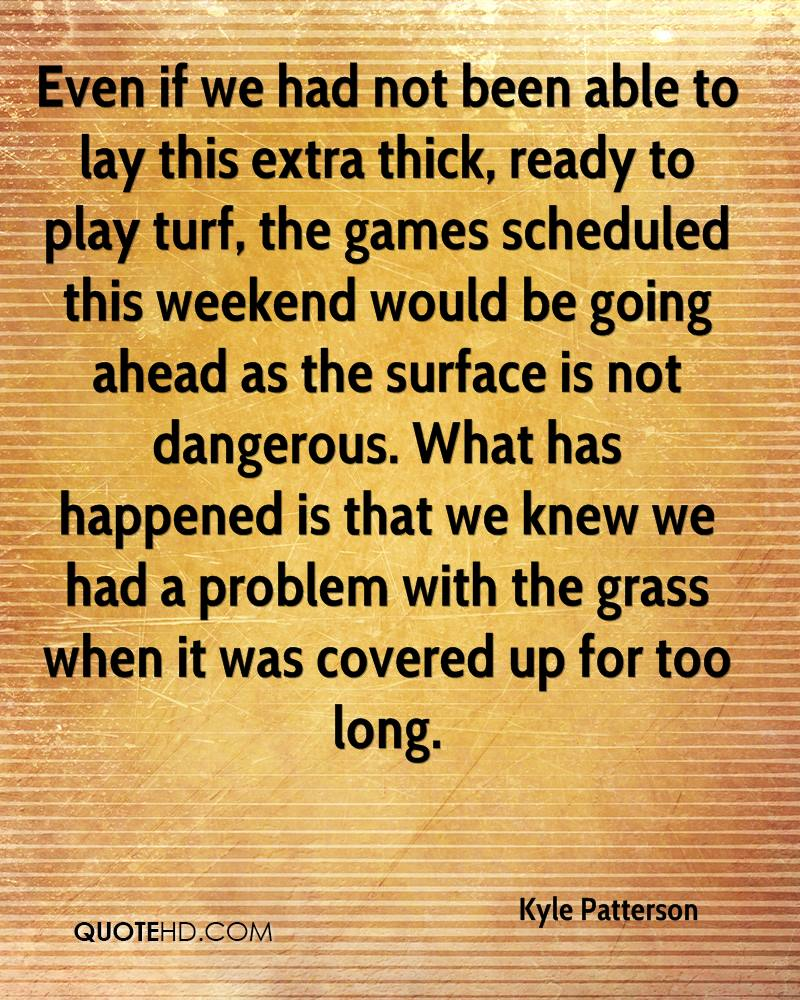 Even if we had not been able to lay this extra thick, ready to play turf, the games scheduled this weekend would be going ahead as the surface is not dangerous. What has happened is that we knew we had a problem with the grass when it was covered up for too long.