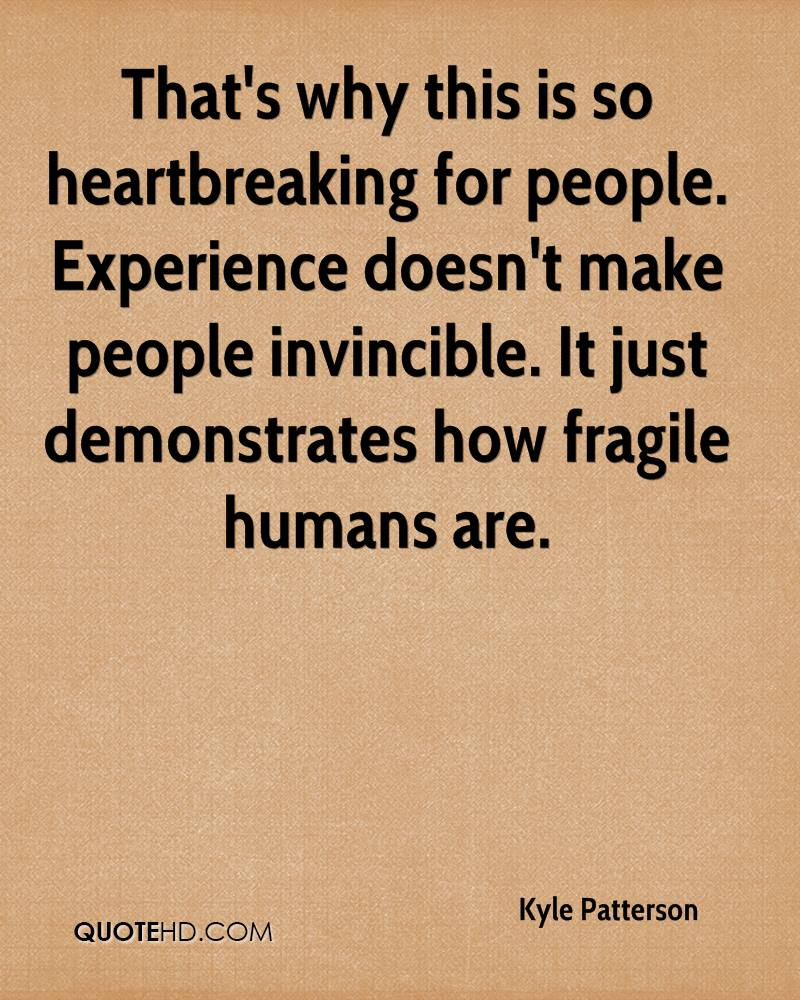 That's why this is so heartbreaking for people. Experience doesn't make people invincible. It just demonstrates how fragile humans are.