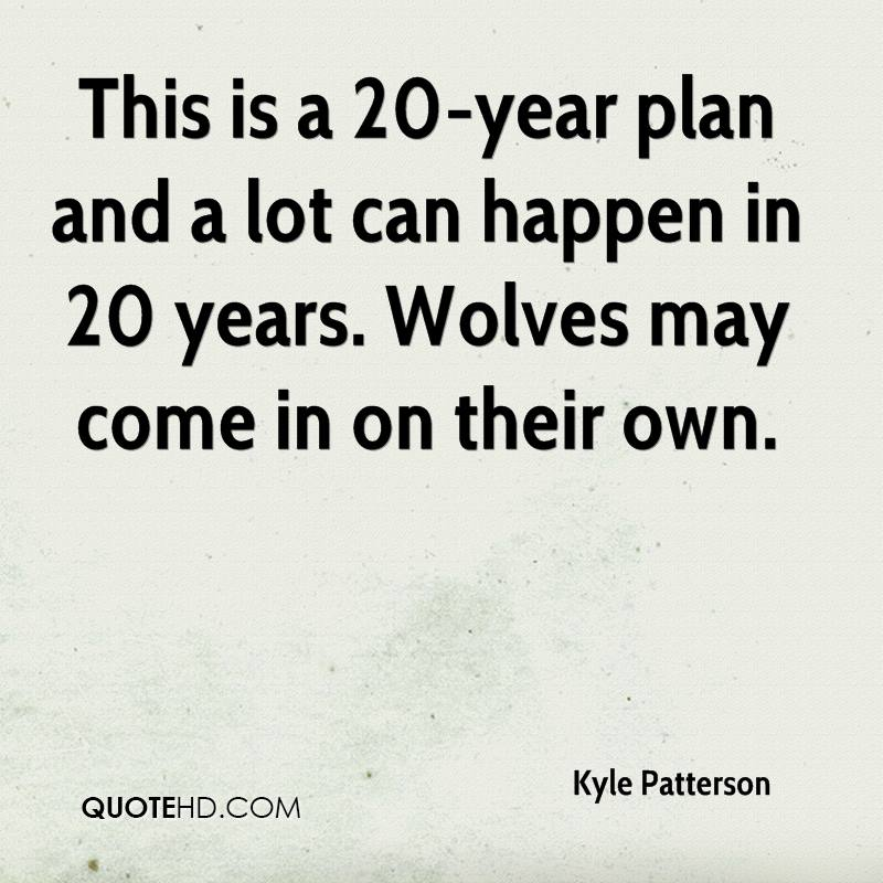 This is a 20-year plan and a lot can happen in 20 years. Wolves may come in on their own.