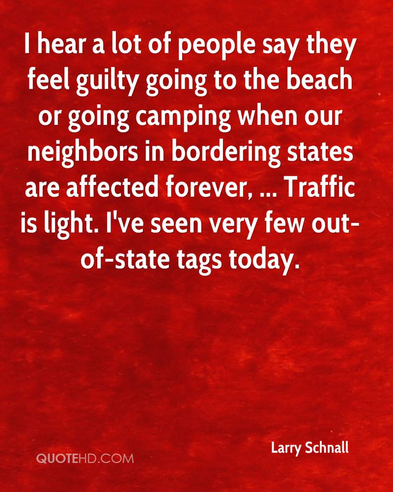 I hear a lot of people say they feel guilty going to the beach or going camping when our neighbors in bordering states are affected forever, ... Traffic is light. I've seen very few out-of-state tags today.