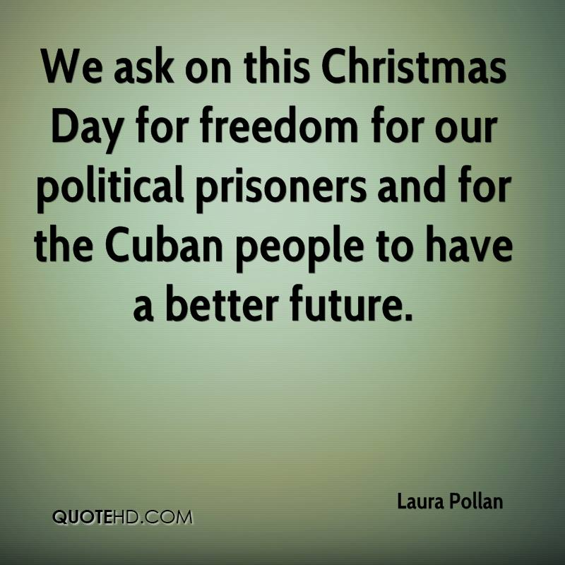 We ask on this Christmas Day for freedom for our political prisoners and for the Cuban people to have a better future.