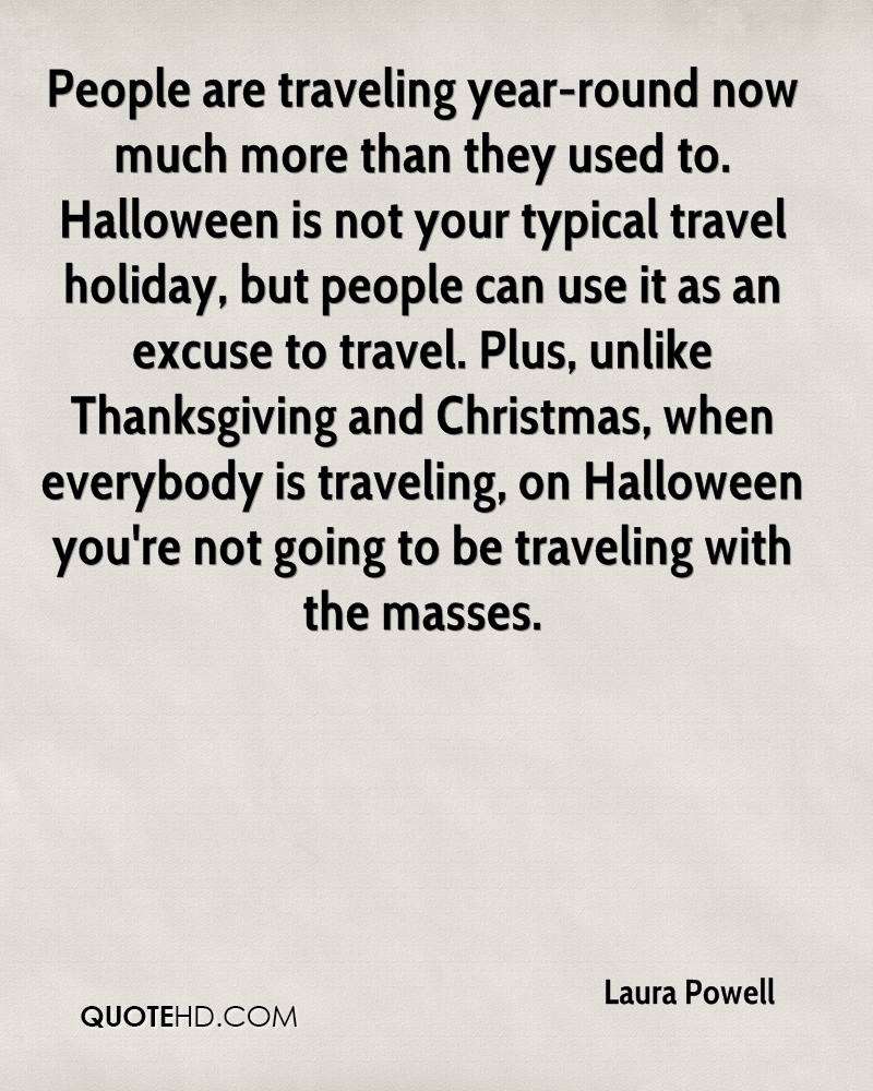 People are traveling year-round now much more than they used to. Halloween is not your typical travel holiday, but people can use it as an excuse to travel. Plus, unlike Thanksgiving and Christmas, when everybody is traveling, on Halloween you're not going to be traveling with the masses.