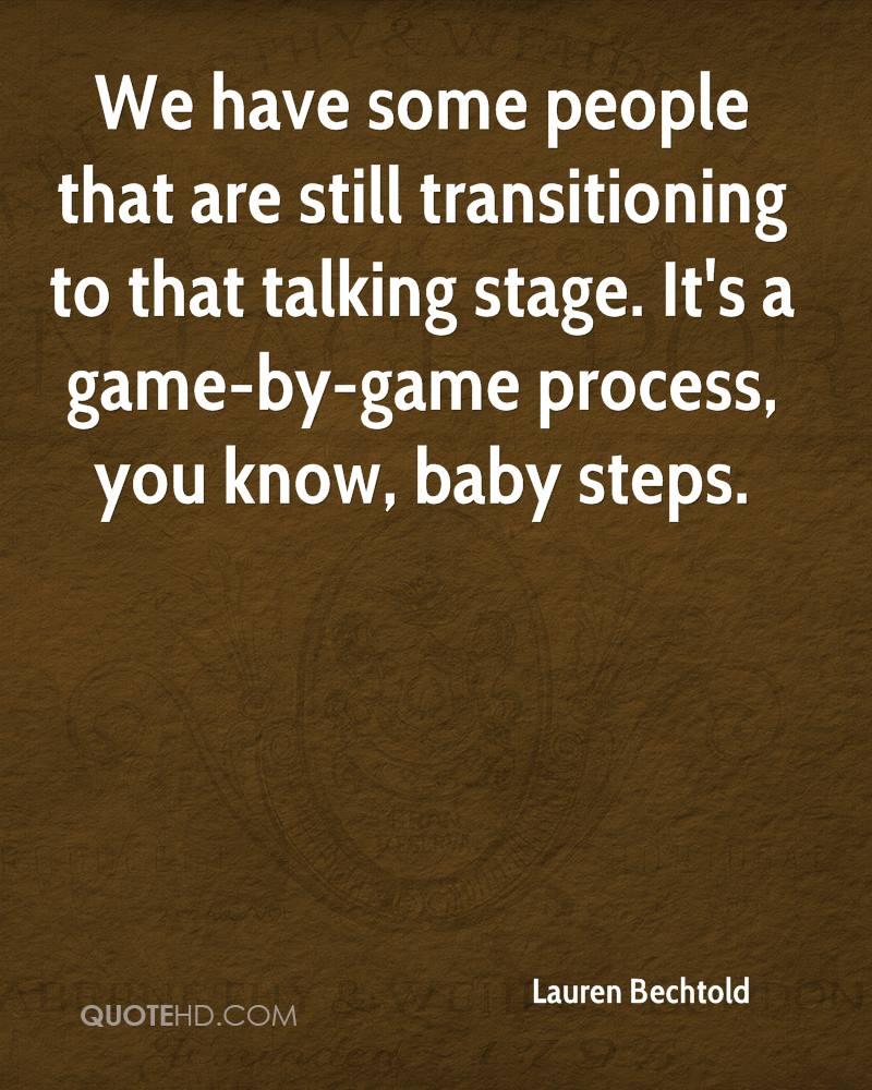 We have some people that are still transitioning to that talking stage. It's a game-by-game process, you know, baby steps.