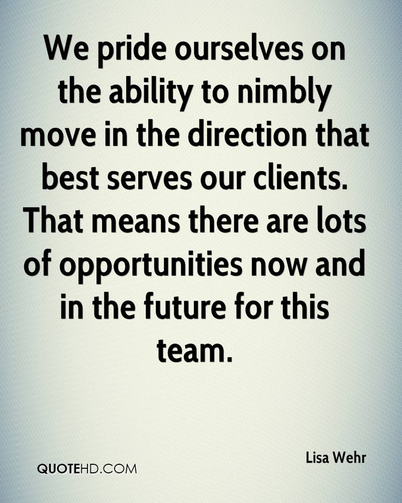 We pride ourselves on the ability to nimbly move in the direction that best serves our clients. That means there are lots of opportunities now and in the future for this team.
