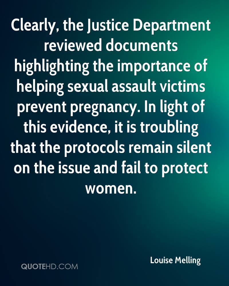 Clearly, the Justice Department reviewed documents highlighting the importance of helping sexual assault victims prevent pregnancy. In light of this evidence, it is troubling that the protocols remain silent on the issue and fail to protect women.