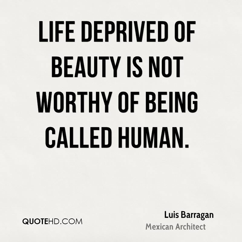 Life deprived of beauty is not worthy of being called human.