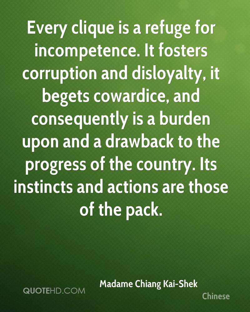 Every clique is a refuge for incompetence. It fosters corruption and disloyalty, it begets cowardice, and consequently is a burden upon and a drawback to the progress of the country. Its instincts and actions are those of the pack.