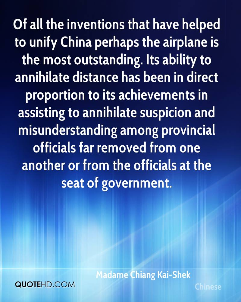Of all the inventions that have helped to unify China perhaps the airplane is the most outstanding. Its ability to annihilate distance has been in direct proportion to its achievements in assisting to annihilate suspicion and misunderstanding among provincial officials far removed from one another or from the officials at the seat of government.