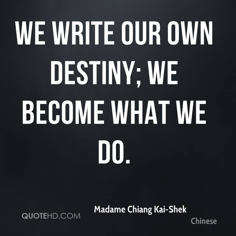 We write our own destiny; we become what we do.