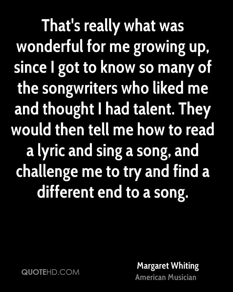 That's really what was wonderful for me growing up, since I got to know so many of the songwriters who liked me and thought I had talent. They would then tell me how to read a lyric and sing a song, and challenge me to try and find a different end to a song.