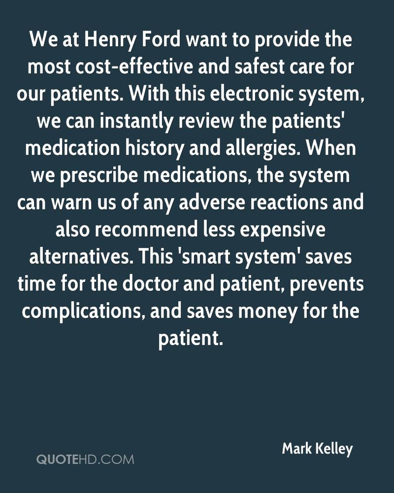 We at Henry Ford want to provide the most cost-effective and safest care for our patients. With this electronic system, we can instantly review the patients' medication history and allergies. When we prescribe medications, the system can warn us of any adverse reactions and also recommend less expensive alternatives. This 'smart system' saves time for the doctor and patient, prevents complications, and saves money for the patient.