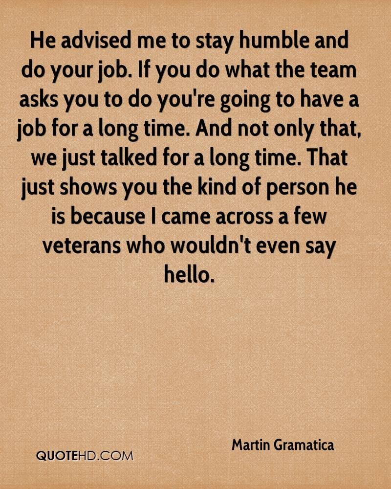 He advised me to stay humble and do your job. If you do what the team asks you to do you're going to have a job for a long time. And not only that, we just talked for a long time. That just shows you the kind of person he is because I came across a few veterans who wouldn't even say hello.