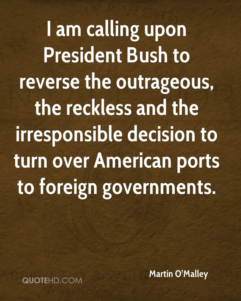 I am calling upon President Bush to reverse the outrageous, the reckless and the irresponsible decision to turn over American ports to foreign governments.