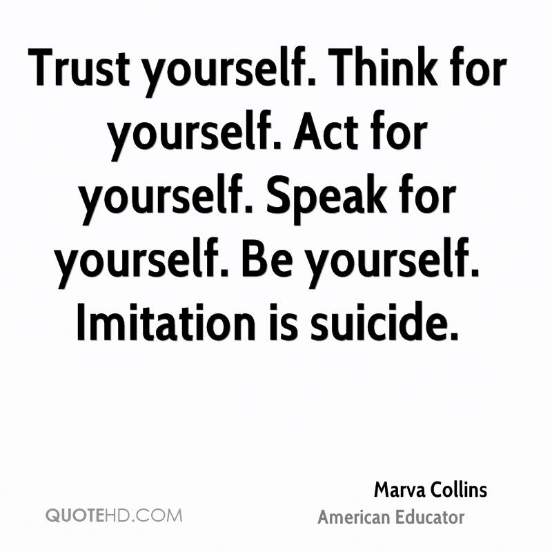 Trust yourself. Think for yourself. Act for yourself. Speak for yourself. Be yourself. Imitation is suicide.
