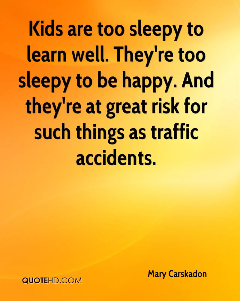 Kids are too sleepy to learn well. They're too sleepy to be happy. And they're at great risk for such things as traffic accidents.
