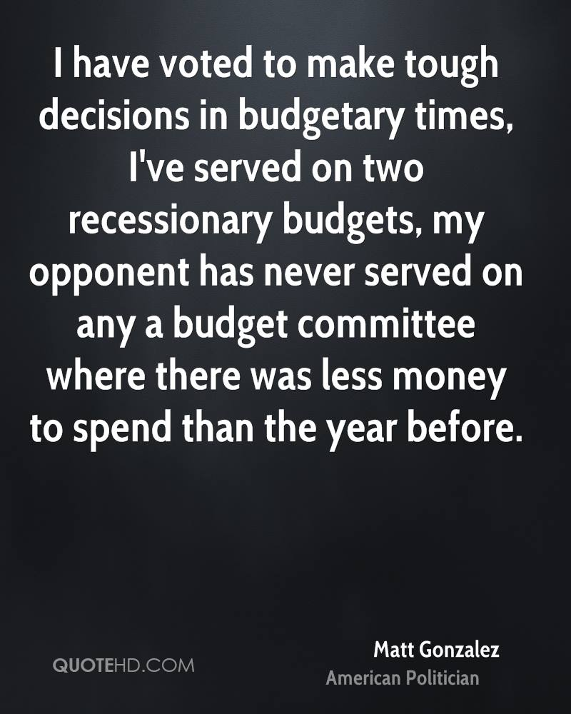 I have voted to make tough decisions in budgetary times, I've served on two recessionary budgets, my opponent has never served on any a budget committee where there was less money to spend than the year before.