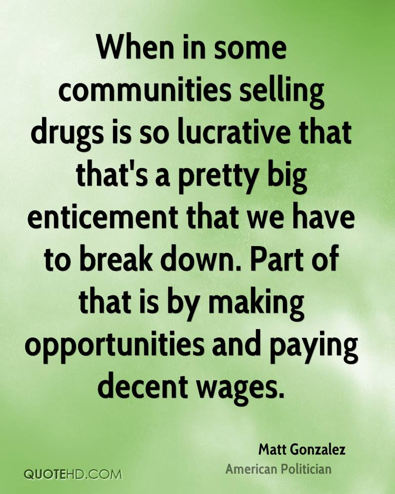 When in some communities selling drugs is so lucrative that that's a pretty big enticement that we have to break down. Part of that is by making opportunities and paying decent wages.