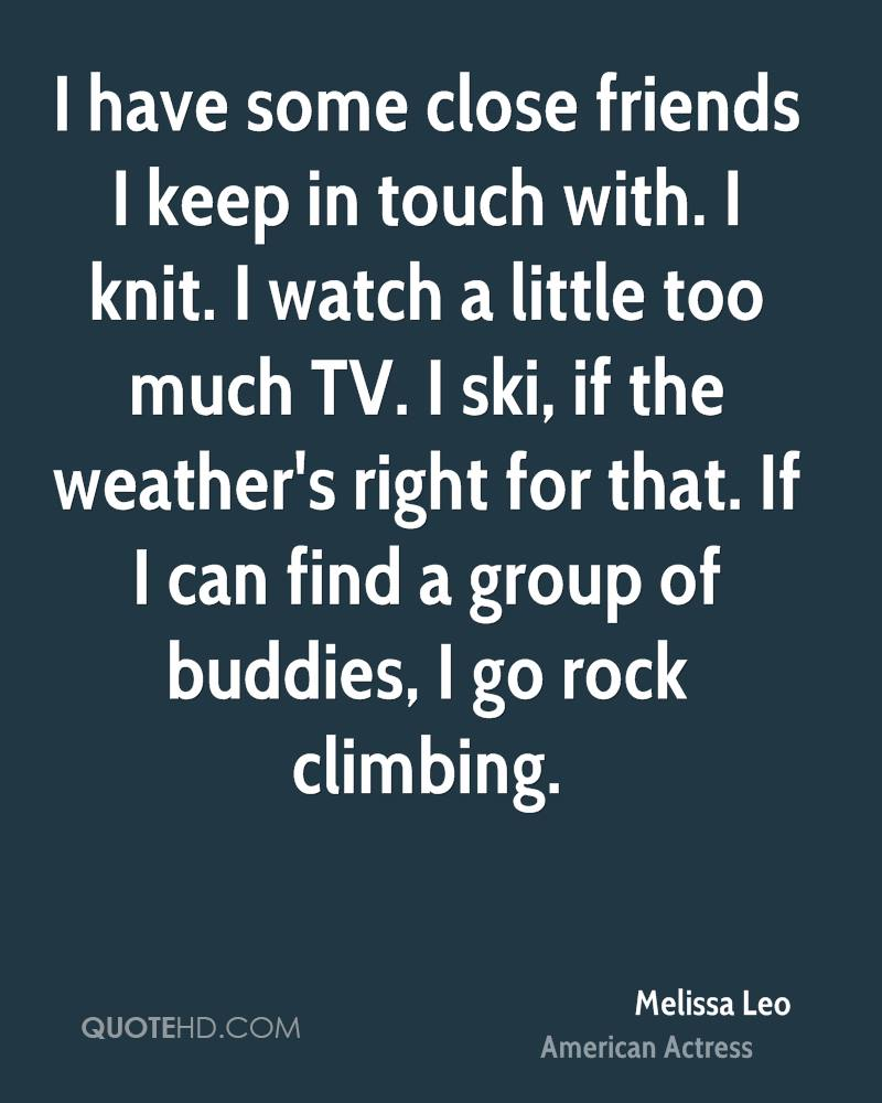 I have some close friends I keep in touch with. I knit. I watch a little too much TV. I ski, if the weather's right for that. If I can find a group of buddies, I go rock climbing.
