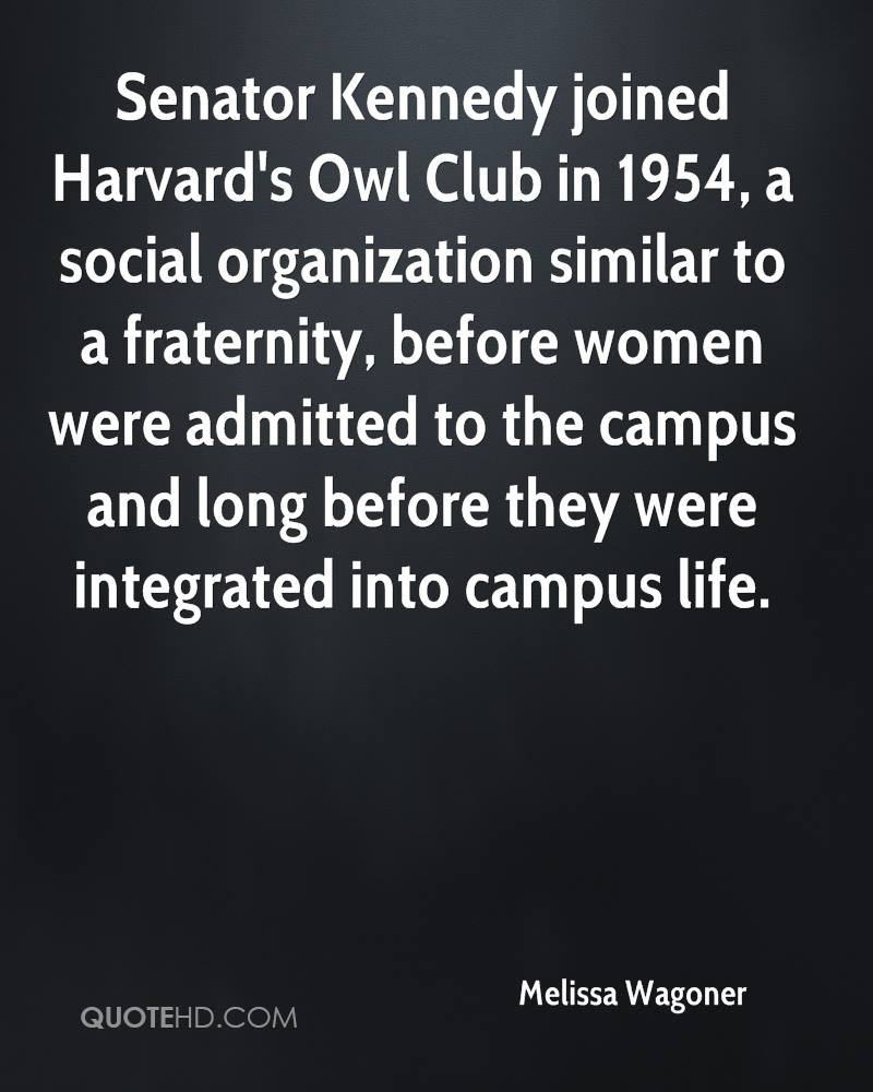 Senator Kennedy joined Harvard's Owl Club in 1954, a social organization similar to a fraternity, before women were admitted to the campus and long before they were integrated into campus life.