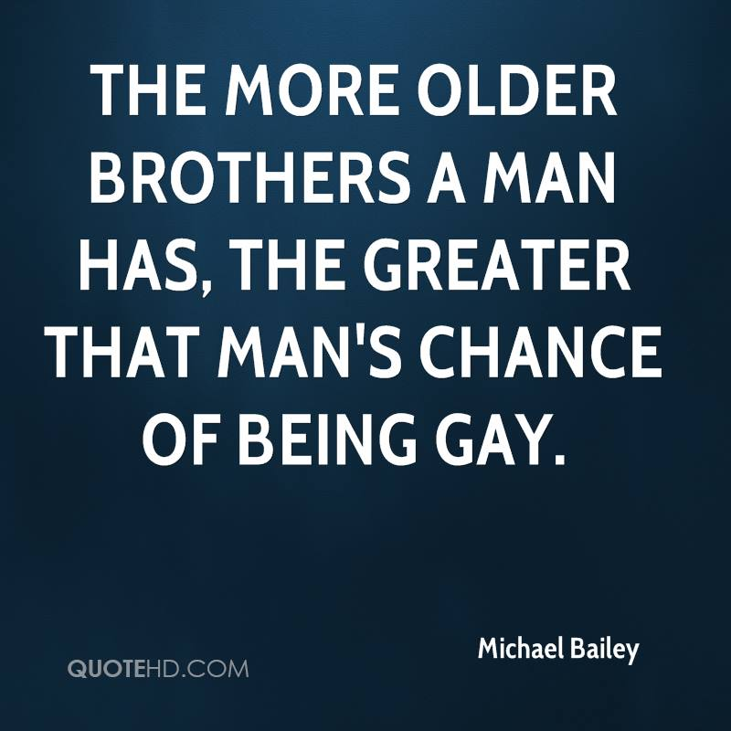 The more older brothers a man has, the greater that man's chance of being gay.