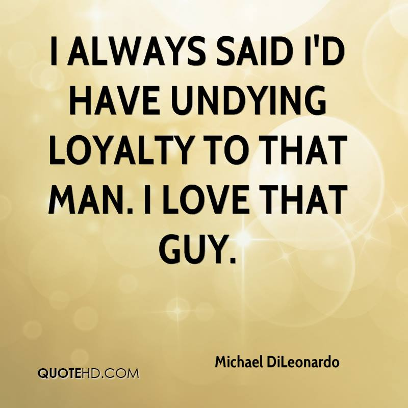 I always said I'd have undying loyalty to that man. I love that guy.