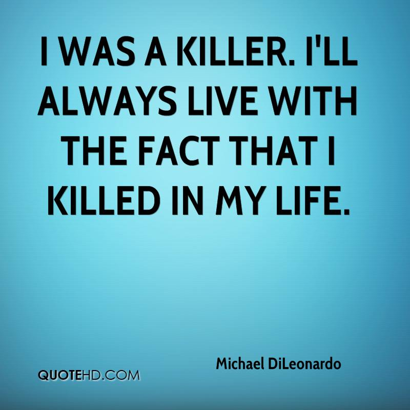 I was a killer. I'll always live with the fact that I killed in my life.
