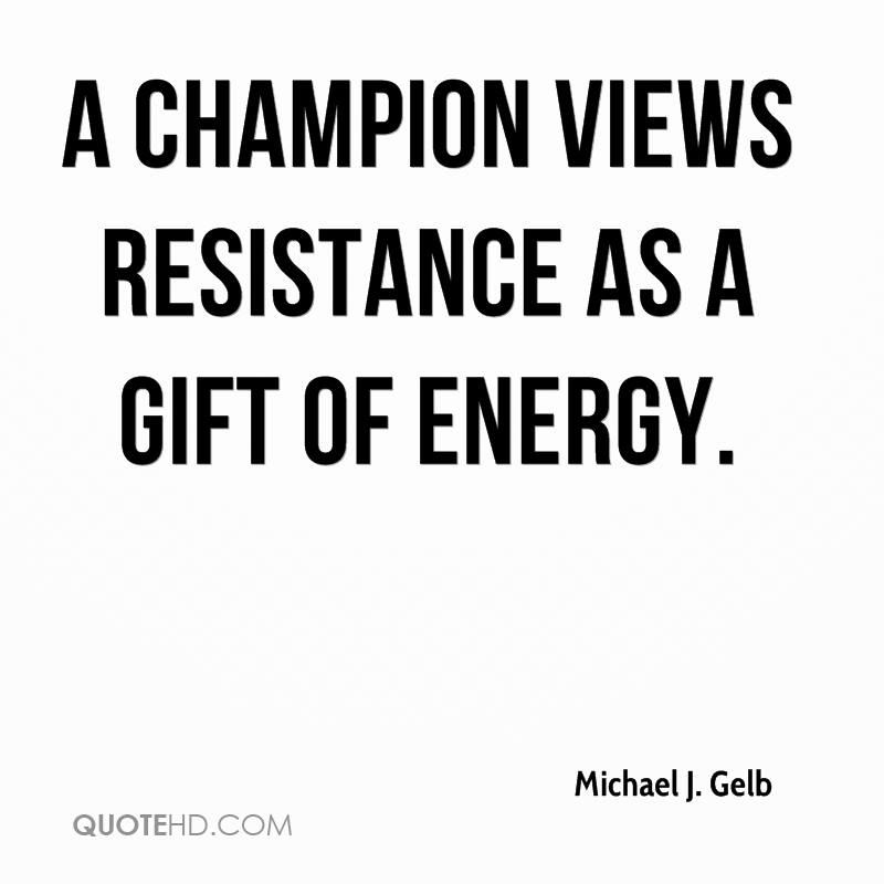 A champion views resistance as a gift of energy.