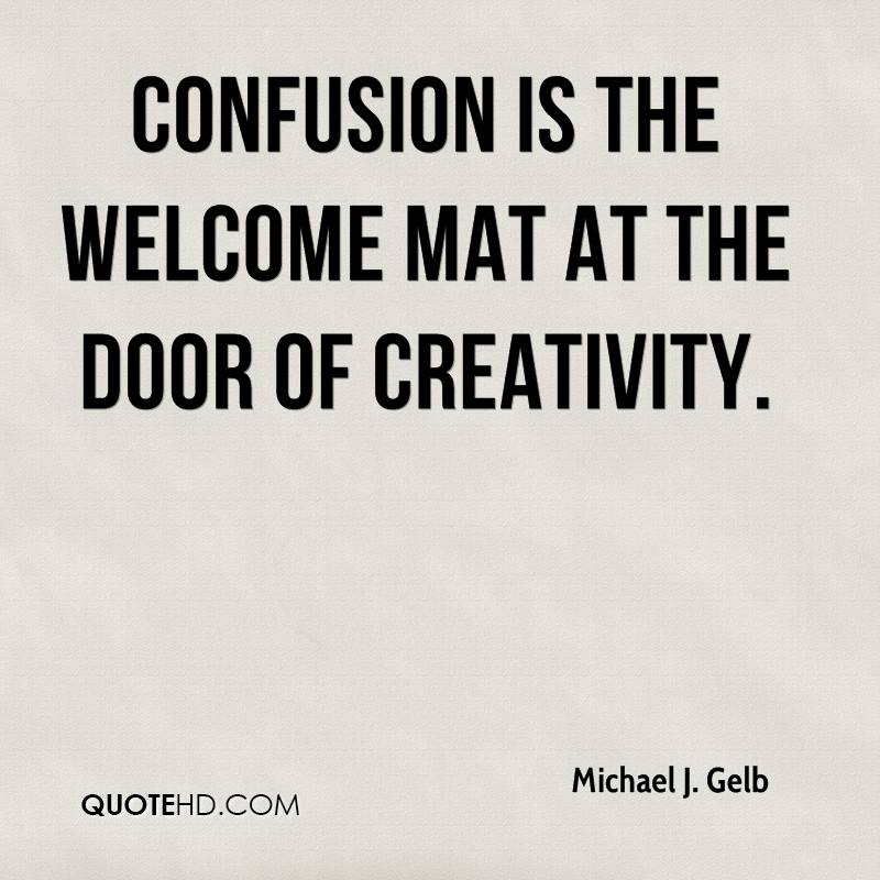 Confusion is the welcome mat at the door of creativity.