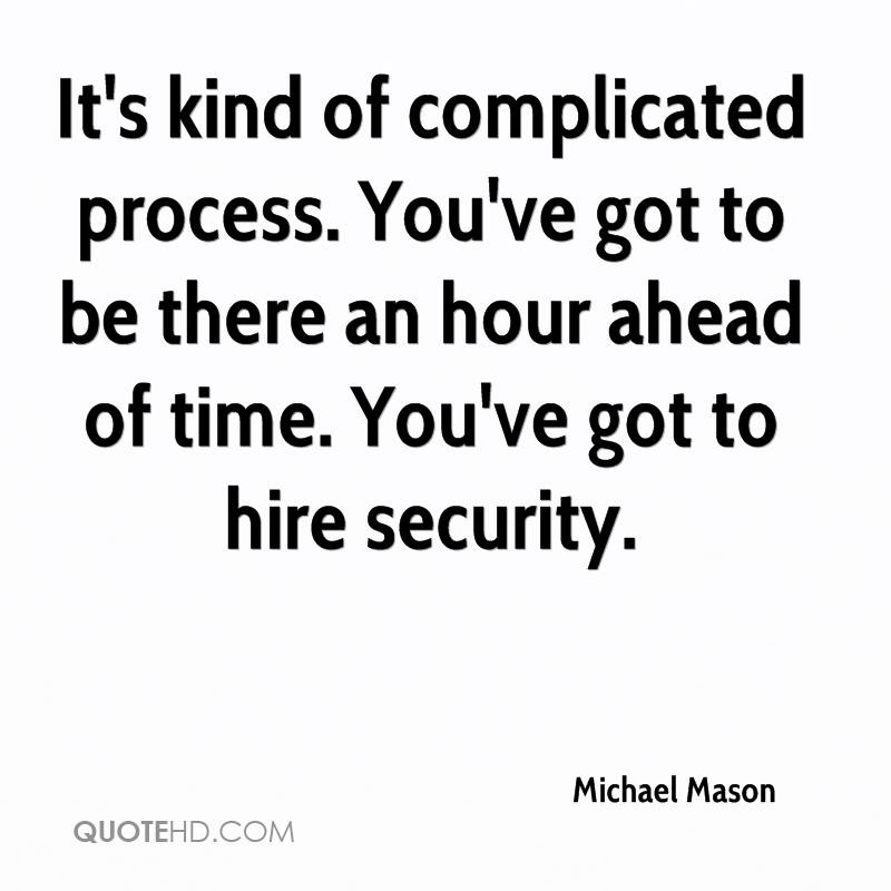 It's kind of complicated process. You've got to be there an hour ahead of time. You've got to hire security.