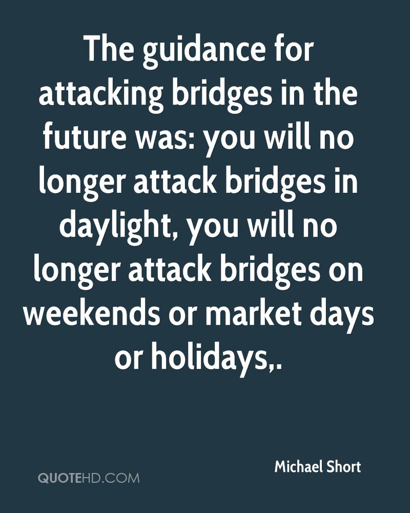 The guidance for attacking bridges in the future was: you will no longer attack bridges in daylight, you will no longer attack bridges on weekends or market days or holidays.