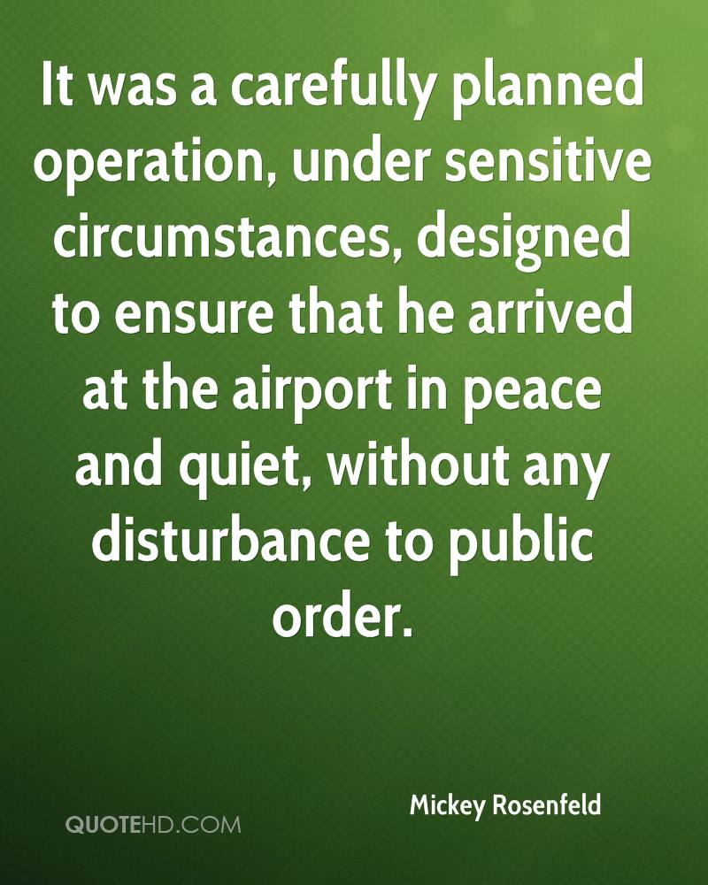 It was a carefully planned operation, under sensitive circumstances, designed to ensure that he arrived at the airport in peace and quiet, without any disturbance to public order.