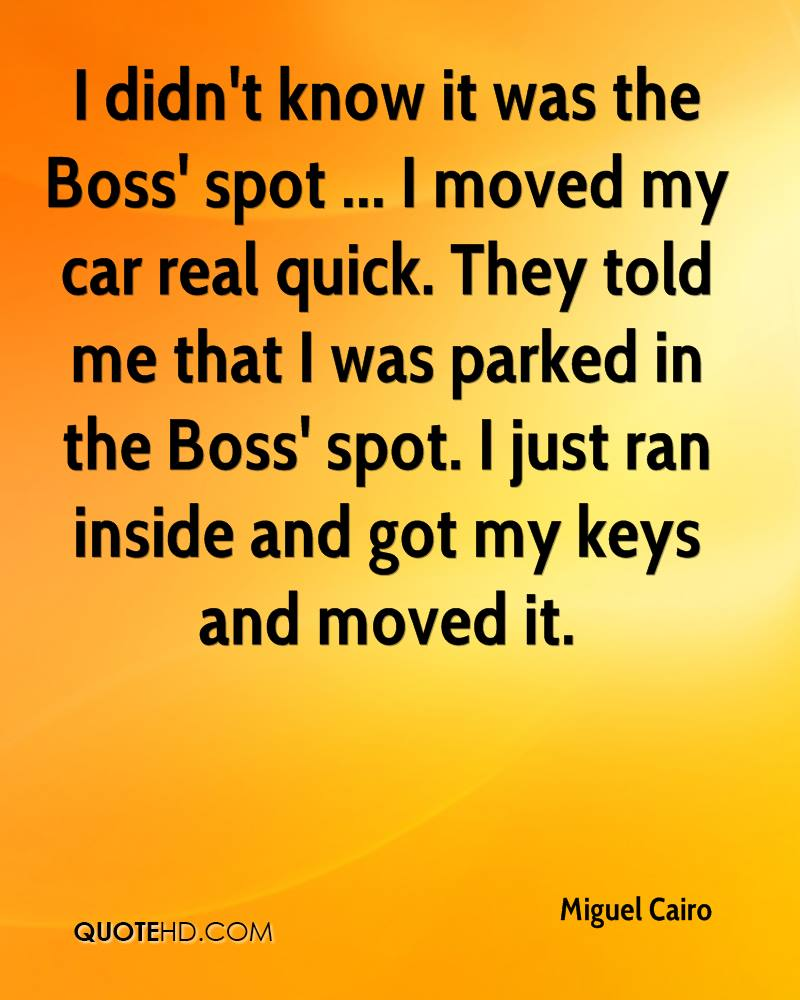 I didn't know it was the Boss' spot ... I moved my car real quick. They told me that I was parked in the Boss' spot. I just ran inside and got my keys and moved it.