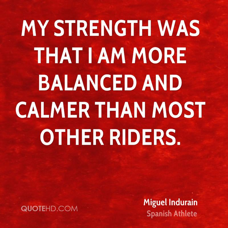 My strength was that I am more balanced and calmer than most other riders.
