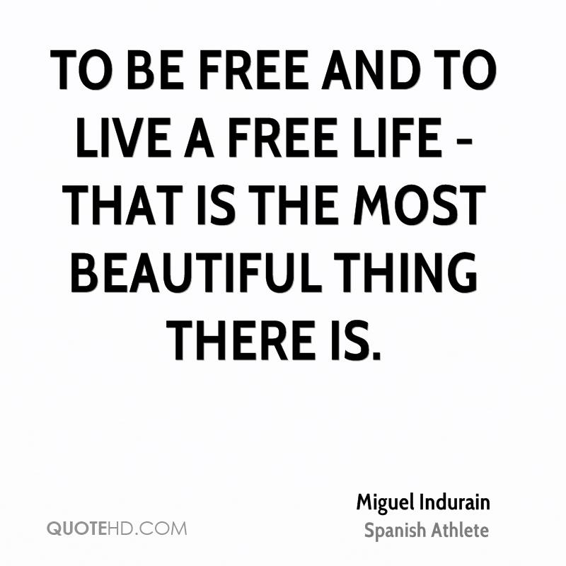 To be free and to live a free life - that is the most beautiful thing there is.