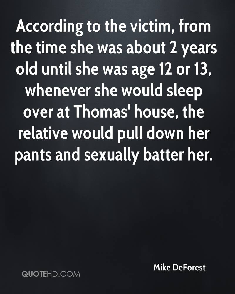 According to the victim, from the time she was about 2 years old until she was age 12 or 13, whenever she would sleep over at Thomas' house, the relative would pull down her pants and sexually batter her.