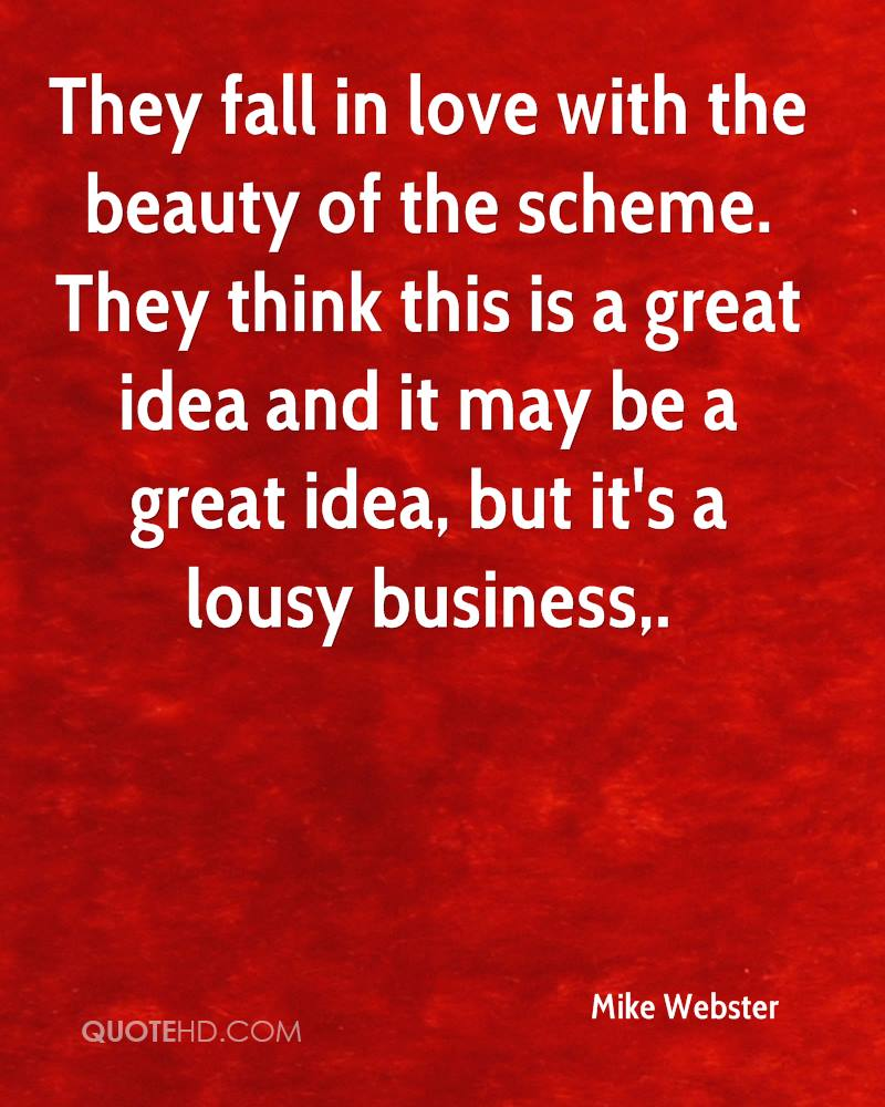 They fall in love with the beauty of the scheme. They think this is a great idea and it may be a great idea, but it's a lousy business.