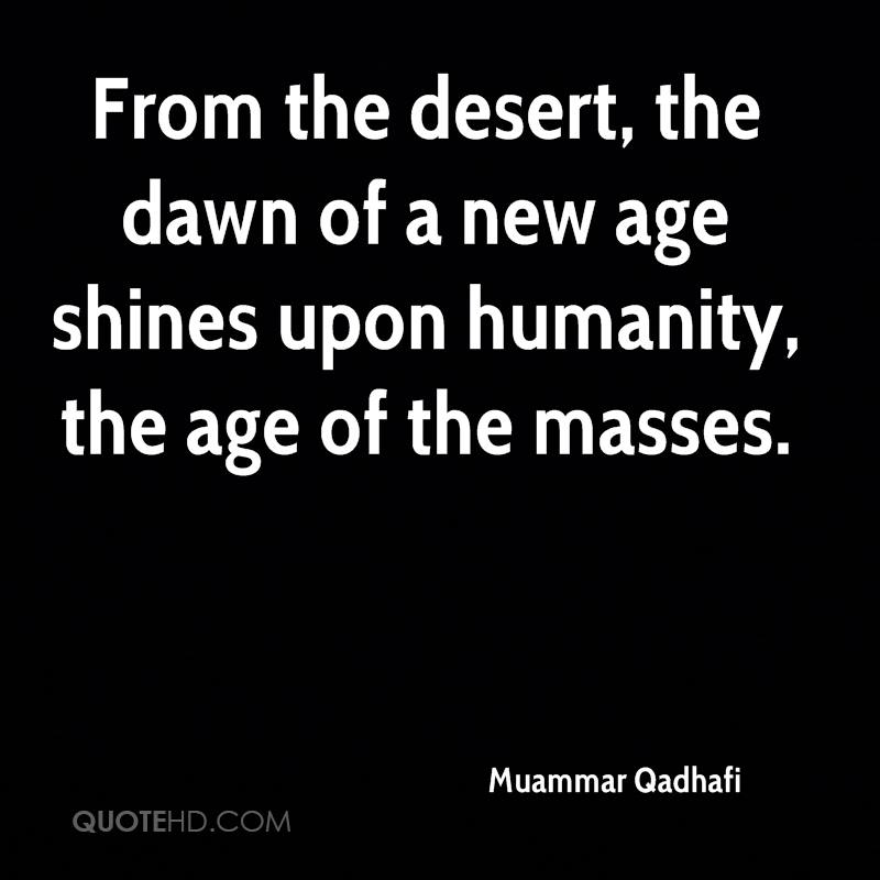 From the desert, the dawn of a new age shines upon humanity, the age of the masses.