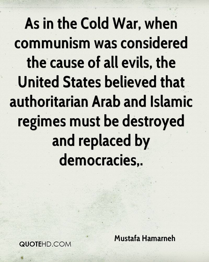 As in the Cold War, when communism was considered the cause of all evils, the United States believed that authoritarian Arab and Islamic regimes must be destroyed and replaced by democracies.