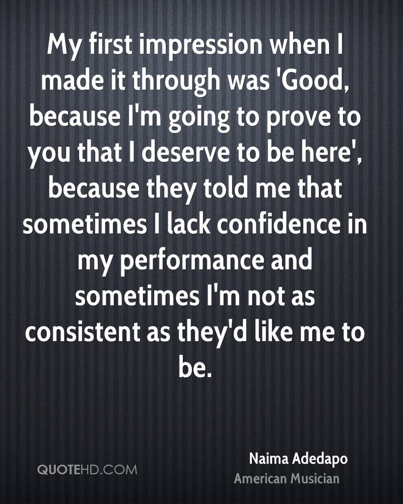 My first impression when I made it through was 'Good, because I'm going to prove to you that I deserve to be here', because they told me that sometimes I lack confidence in my performance and sometimes I'm not as consistent as they'd like me to be.