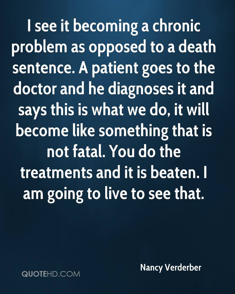 I see it becoming a chronic problem as opposed to a death sentence. A patient goes to the doctor and he diagnoses it and says this is what we do, it will become like something that is not fatal. You do the treatments and it is beaten. I am going to live to see that.