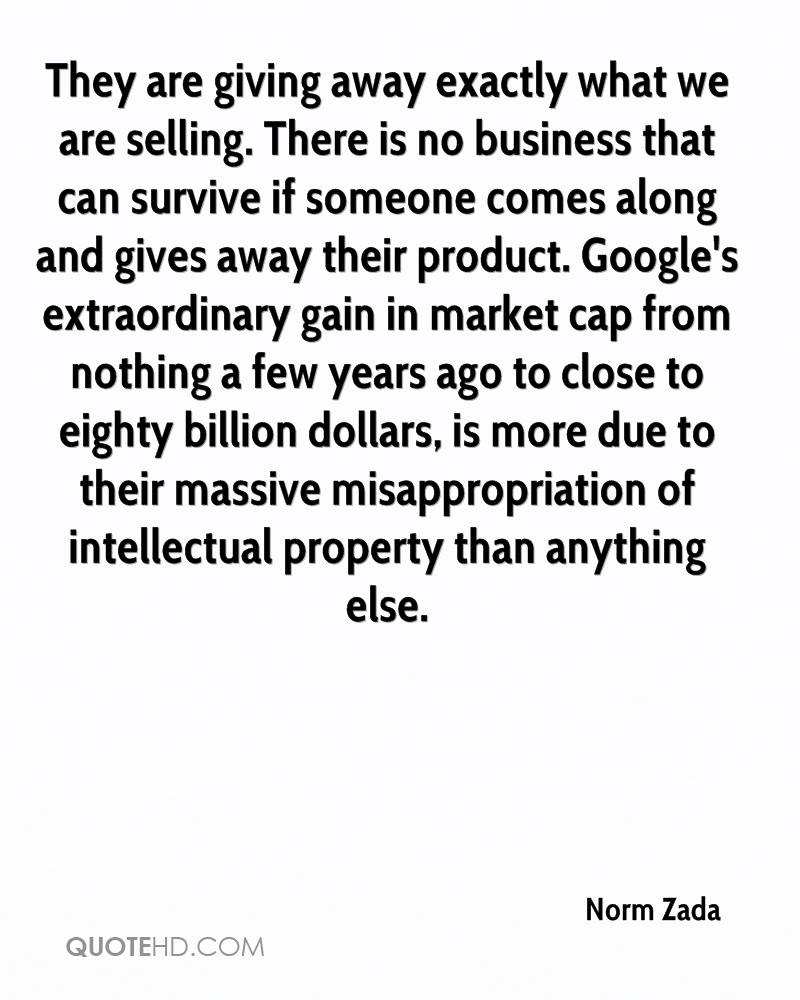 They are giving away exactly what we are selling. There is no business that can survive if someone comes along and gives away their product. Google's extraordinary gain in market cap from nothing a few years ago to close to eighty billion dollars, is more due to their massive misappropriation of intellectual property than anything else.