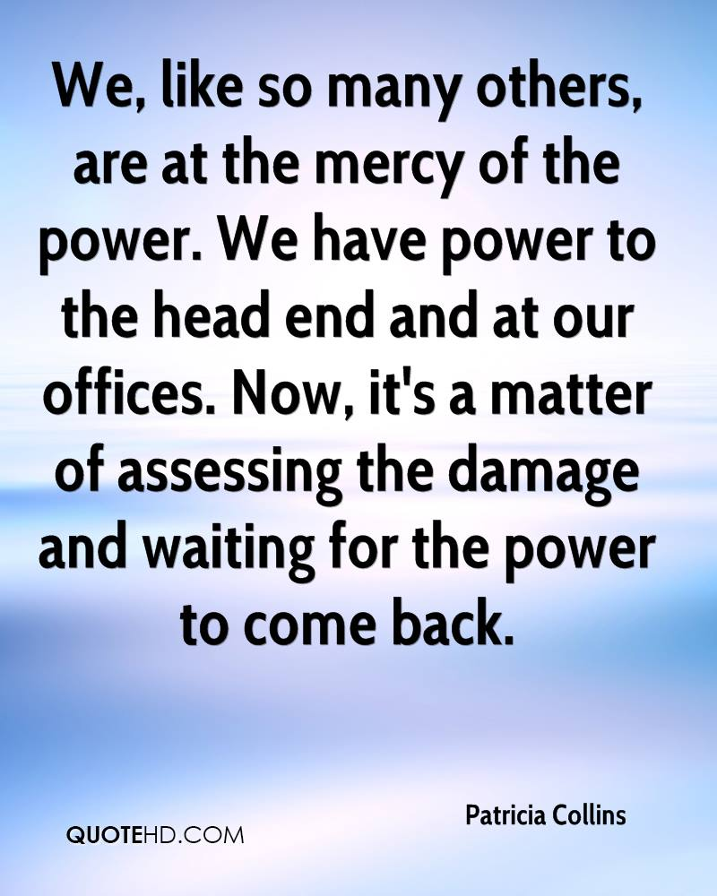 We, like so many others, are at the mercy of the power. We have power to the head end and at our offices. Now, it's a matter of assessing the damage and waiting for the power to come back.