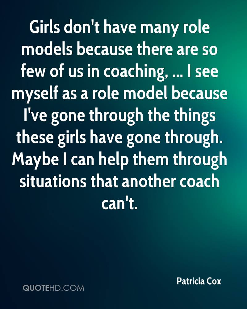 Girls don't have many role models because there are so few of us in coaching, ... I see myself as a role model because I've gone through the things these girls have gone through. Maybe I can help them through situations that another coach can't.