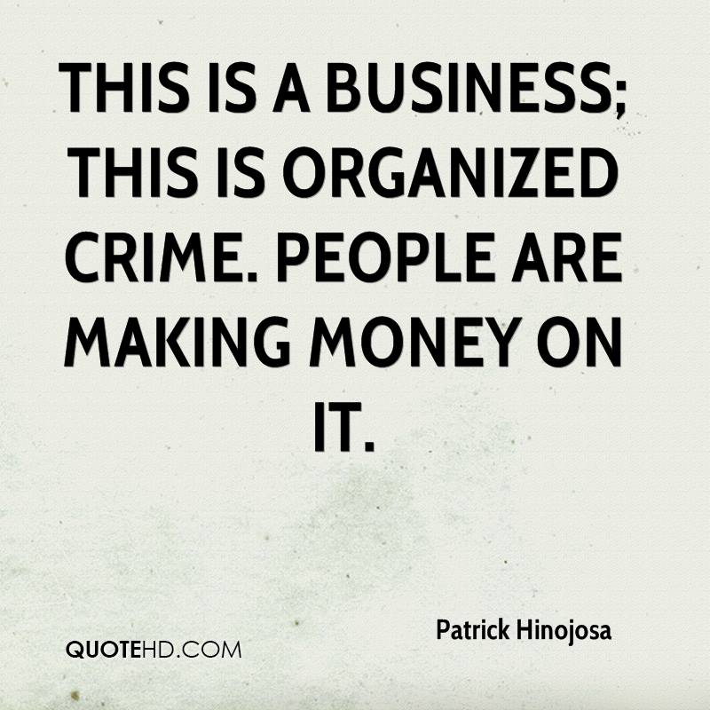 This is a business; this is organized crime. People are making money on it.
