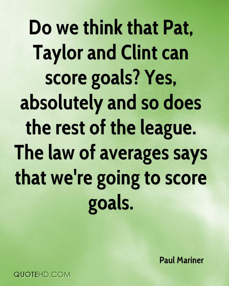 Do we think that Pat, Taylor and Clint can score goals? Yes, absolutely and so does the rest of the league. The law of averages says that we're going to score goals.